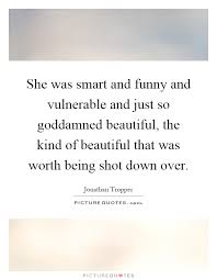 Quotes On Being Beautiful And Smart Best of She Was Smart And Funny And Vulnerable And Just So Goddamned