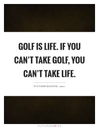 Golf And Life Quotes Custom Golf Is Life If You Can't Take Golf You Can't Take Life Picture