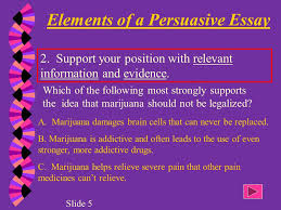 begin a clear statement of your opinion or position  elements of a persuasive essay for several logical reasons marijuana should not be legalized