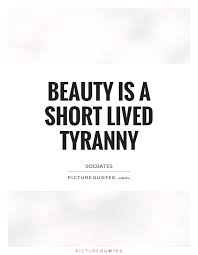 Short Beauty Quote Best of Beauty Is A Short Lived Tyranny Picture Quotes