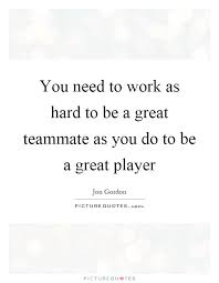 Teammate Quotes Custom You Need To Work As Hard To Be A Great Teammate As You Do To Be