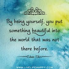 Something Beautiful Quotes Best of By Being Yourself You Put Something Beautiful Into The World That