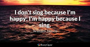 I Don't Sing Because I'm Happy I'm Happy Because I Sing William Magnificent Im Happy Quotes