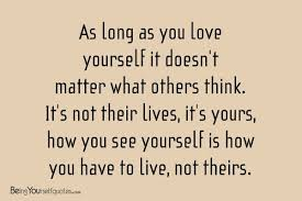 Long Quotes About Yourself Best of As Long As You Love Yourself It Doesn't Matter Being Yourself Quotes