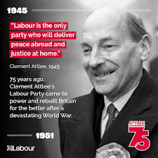 """The Labour Party - """"Labour is the only party who will deliver peace abroad  and justice at home."""" 75 years ago, Clement Attlee's Labour Party came to  power and rebuilt Britain for"""