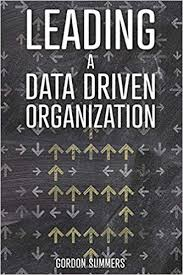 Leading a Data Driven Organization: A Practical Guide to Transforming  Yourself and Your Organization to Win the Data Science Revolution: Summers,  Gordon: 9781790927814: Amazon.com: Books