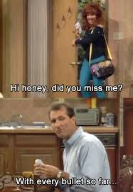 Al Bundy Quotes Best Hi Honey Did You Miss Me With Every Bullet So Far Funny Lover