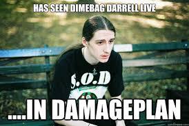 has seen Dimebag Darrell live ....in Damageplan - First World ... via Relatably.com