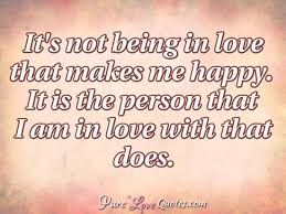 Happy Love Quotes Classy It's Not Being In Love That Makes Me Happy It Is The Person That I