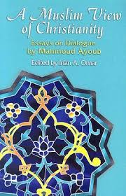 a muslim view of christianity essays on dialogue by mahmoud ayoub 130560
