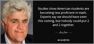 jay leno quote studies show american students are becoming less studies show american students are becoming less proficient in math experts say we should have