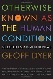 otherwise known as the human condition selected essays and otherwise known as the human condition selected essays and reviews by geoff dyer