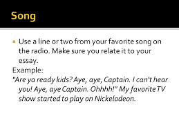 the hook is the very first sentence in the essay and a good one  use a line or two from your favorite song on the radio