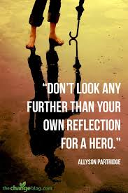 Hero Quotes Best Don't Look Any Further Than Your Own Reflection For A Hero