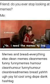 dank dope and funny friend do you ever stop looking at memes