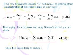 if we now diffeiate equation 4 34 with respect to time we obtain the acceleration of the center of mass of the system 4 36 rearranging this
