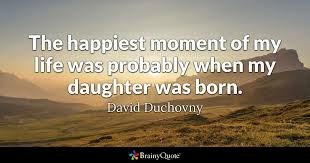 My Life Quotes Inspiration The Happiest Moment Of My Life Was Probably When My Daughter Was