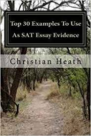 examples to use for sat essay com  examples to use for sat essay 18 top 30 as sat evidence christian heath 9781479248735 amazon