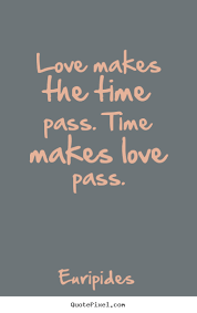 Quotes About Time And Love Adorable Love Quotes Love Makes The Time Pass Time Makes Love Pass