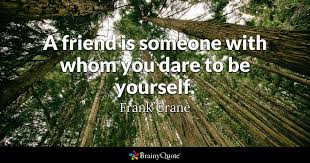 Dare Quotes A friend is someone with whom you dare to be yourself Frank Crane 52
