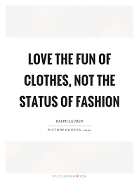 Clothes Quotes Unique Love The Fun Of Clothes Not The Status Of Fashion Picture Quotes