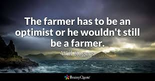 The Farmer Has To Be An Optimist Or He Wouldn't Still Be A Farmer Awesome Farming Quotes