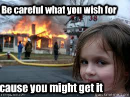 Be careful what you wish for Because you might get it - Girl fire ... via Relatably.com