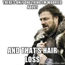there's only one thing i'm worried about and that's hair loss ... via Relatably.com