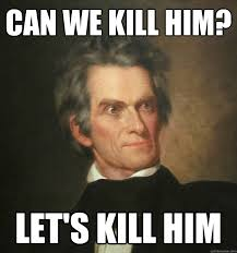 can we kill him? let's kill him - John C. Calhoun - quickmeme via Relatably.com