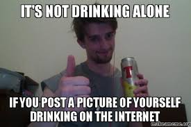 It's not DRINKING ALONE IF YOU POST A PICTURE OF YOURSELF DRINKING ... via Relatably.com