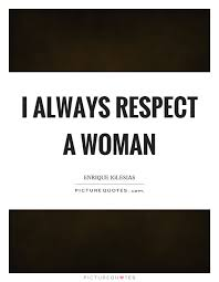 I Always Respect A Woman Picture Quotes Classy Respect A Woman Quotes