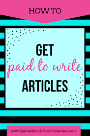 how to get paid for writing articles at home special needs  get paid for writing articles at home