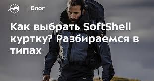 Как выбрать <b>SoftShell куртку</b>? Разбираемся в типах — Блог ...