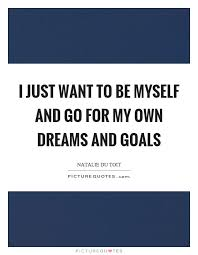 Quote On Dreams And Goals Best of I Just Want To Be Myself And Go For My Own Dreams And Goals