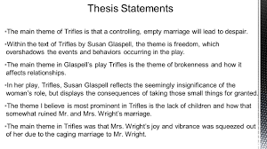 first draft thesis statements ▫some of the themes from trifles  ▫the main theme of trifles is that a controlling empty marriage will lead to