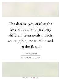 the dreams you craft at the level of your soul are very  the dreams you craft at the level of your soul are very different from goals which are tangible measurable and set the future