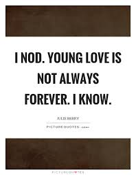 Young Love Quotes Gorgeous I Nod Young Love Is Not Always Forever I Know Picture Quotes