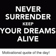 Keep Your Dreams Alive Quote Best of NEVER SURRENDER KEEP YOUR DREAMS ALIVE Motivational Quote Of The Day