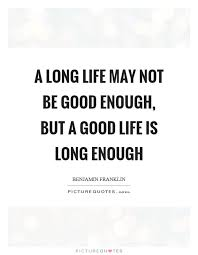 Long Quotes About Life Extraordinary A Long Life May Not Be Good Enough But A Good Life Is Long
