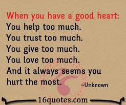 When You Have A Good Heart You Help Too Much You Trust Too Much Awesome Good Heart Quotes