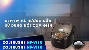 Bạn đã sử dụng nồi cơm điện đúng cách? Video Review và Hướng dẫn sử dụng Nồi  cơm điện Zojirushi NP-VI18-TA & NP-VI10-TA Cao Tần nội địa Nhật