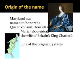Image result for The name Maryland comes from Henrietta Maria, the queen consort of Charles I.