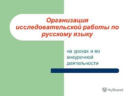 Презентация на тему Организация исследовательской работы по  1 Организация исследовательской работы по русскому языку на уроках и во внеурочной деятельности