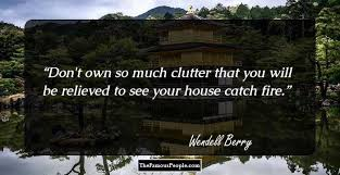 wendell berry quotes that will give you a fresh perspective don t own so much clutter that you will be relieved to see your house catch fire