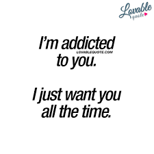 Addicted To You Quotes Im Addicted To You I Just Want You All The