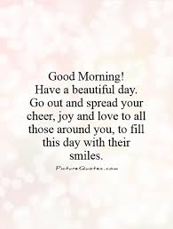 Quotes About A Beautiful Day Best of Good MorningHave A Beautiful Day Go Out And Spread Your Cheer Joy