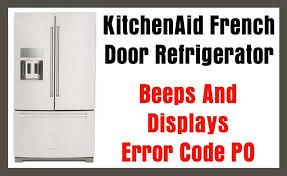 kitchenaid french door refrigerator beeps and displays error code po
