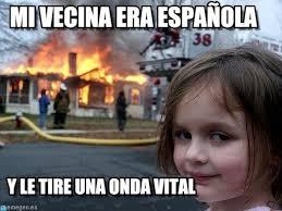 Mi Vecina Era Española - Disaster Girl meme en Memegen via Relatably.com