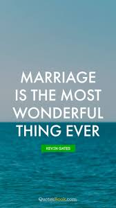Marriage Is The Most Wonderful Thing Ever Quote By Kevin Gates