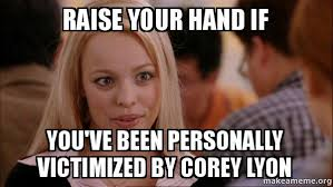 Raise your hand if You've been personally victimized by Corey Lyon ... via Relatably.com